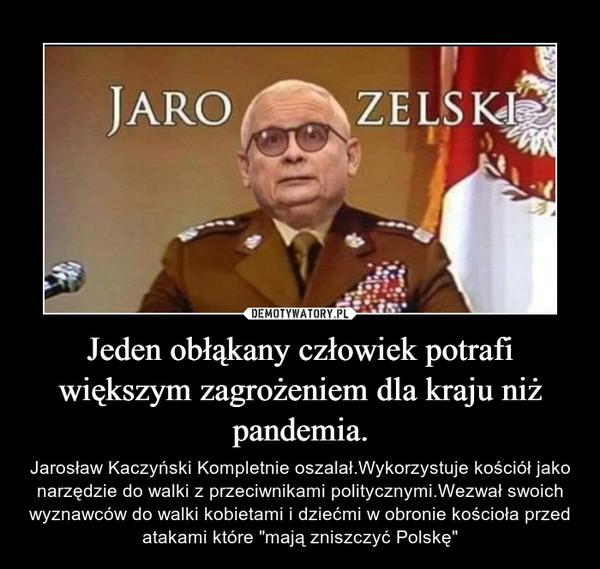 """Jeden obłąkany człowiek potrafi większym zagrożeniem dla kraju niż pandemia. – Jarosław Kaczyński Kompletnie oszalał.Wykorzystuje kościół jako narzędzie do walki z przeciwnikami politycznymi.Wezwał swoich wyznawców do walki kobietami i dziećmi w obronie kościoła przed atakami które """"mają zniszczyć Polskę"""""""