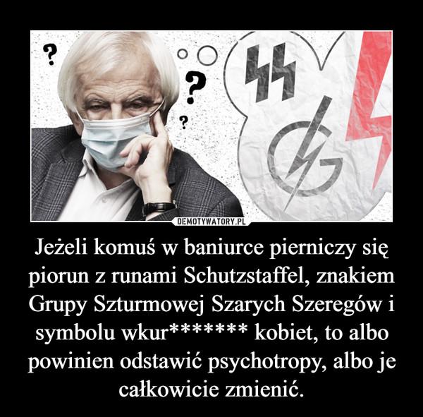 Jeżeli komuś w baniurce pierniczy się piorun z runami Schutzstaffel, znakiem Grupy Szturmowej Szarych Szeregów i symbolu wkur******* kobiet, to albo powinien odstawić psychotropy, albo je całkowicie zmienić. –