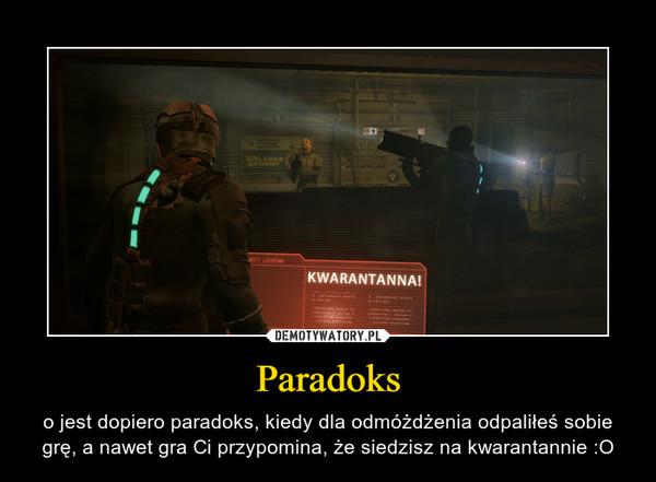 Paradoks – o jest dopiero paradoks, kiedy dla odmóżdżenia odpaliłeś sobie grę, a nawet gra Ci przypomina, że siedzisz na kwarantannie :O