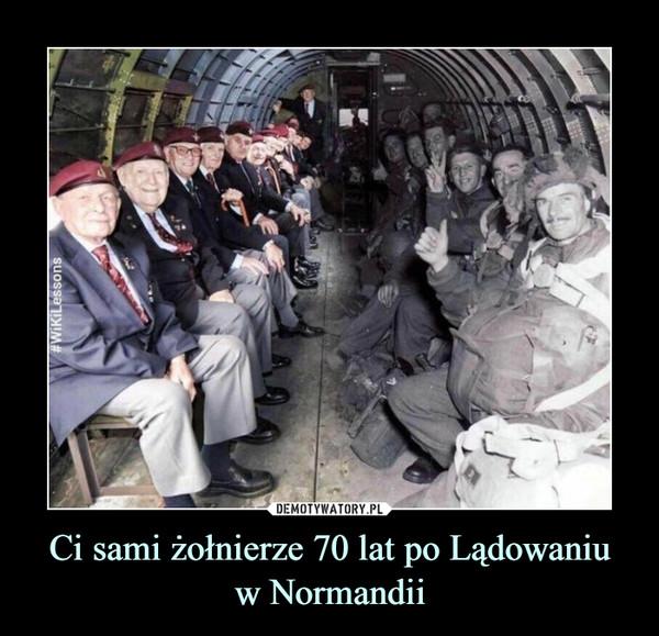 Ci sami żołnierze 70 lat po Lądowaniuw Normandii –