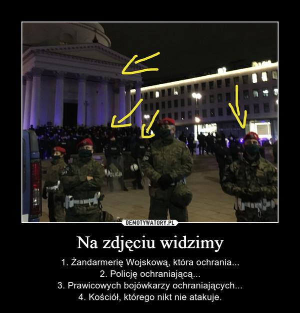 Na zdjęciu widzimy – 1. Żandarmerię Wojskową, która ochrania...2. Policję ochraniającą...3. Prawicowych bojówkarzy ochraniających...4. Kościół, którego nikt nie atakuje.