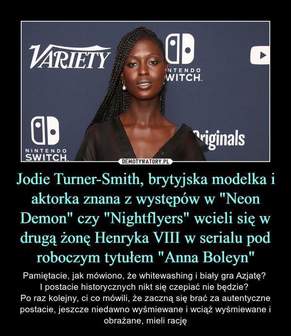 """Jodie Turner-Smith, brytyjska modelka i aktorka znana z występów w """"Neon Demon"""" czy """"Nightflyers"""" wcieli się w drugą żonę Henryka VIII w serialu pod roboczym tytułem """"Anna Boleyn"""" – Pamiętacie, jak mówiono, że whitewashing i biały gra Azjatę? I postacie historycznych nikt się czepiać nie będzie? Po raz kolejny, ci co mówili, że zaczną się brać za autentyczne postacie, jeszcze niedawno wyśmiewane i wciąż wyśmiewane i obrażane, mieli rację"""