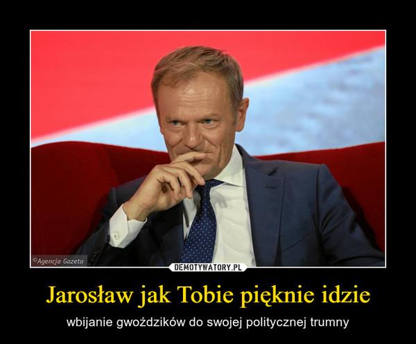 Jarosław jak Tobie pięknie idzie – wbijanie gwoździków do swojej politycznej trumny
