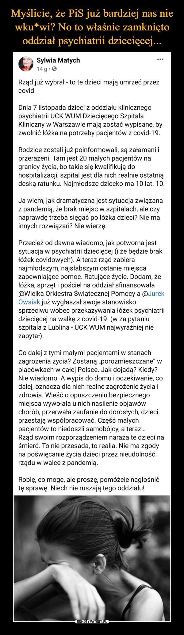 """–  Sylwia Matych1tiSpo4ngha siorgodozhee.dr  · Rząd już wybrał - to te dzieci mają umrzeć przez covidDnia 7 listopada dzieci z oddziału klinicznego psychiatrii UCK WUM Dziecięcego Szpitala Kliniczny w Warszawie mają zostać wypisane, by zwolnić łóżka na potrzeby pacjentów z covid-19.Rodzice zostali już poinformowali, są załamani i przerażeni. Tam jest 20 małych pacjentów na granicy życia, bo takie się kwalifikują do hospitalizacji, szpital jest dla nich realnie ostatnią deską ratunku. Najmłodsze dziecko ma 10 lat. 10.Ja wiem, jak dramatyczna jest sytuacja związana z pandemią, że brak miejsc w szpitalach, ale czy naprawdę trzeba sięgać po łóżka dzieci? Nie ma innych rozwiązań? Nie wierzę.Przecież od dawna wiadomo, jak potworna jest sytuacja w psychiatrii dziecięcej (i że będzie brak łóżek covidowych). A teraz rząd zabiera najmłodszym, najsłabszym ostanie miejsca zapewniające pomoc. Ratujące życie. Dodam, że łóżka, sprzęt i pościel na oddział sfinansowała @Wielka Orkiestra Świątecznej Pomocy a @Jurek Owsiak już wygłaszał swoje stanowisko sprzeciwu wobec przekazywania łóżek psychiatrii dziecięcej na walkę z covid-19  (w za pytaniu szpitala z Lublina - UCK WUM najwyraźniej nie zapytał).Co dalej z tymi małymi pacjentami w stanach zagrożenia życia? Zostaną """"porozmieszczane"""" w placówkach w całej Polsce. Jak dojadą? Kiedy? Nie wiadomo. A wypis do domu i oczekiwanie, co dalej, oznacza dla nich realne zagrożenie życia i zdrowia. Wieść o opuszczeniu bezpiecznego miejsca wywołała u nich nasilenie objawów chorób, przerwała zaufanie do dorosłych, dzieci przestają współpracować. Część małych pacjentów to niedoszli samobójcy, a teraz…Rząd swoim rozporządzeniem naraża te dzieci na śmierć. To nie przesada, to realia. Nie ma zgody na poświęcanie życia dzieci przez nieudolność rządu w walce z pandemią.Robię, co mogę, ale proszę, pomóżcie nagłośnić tę sprawę. Niech nie ruszają tego oddziału!"""