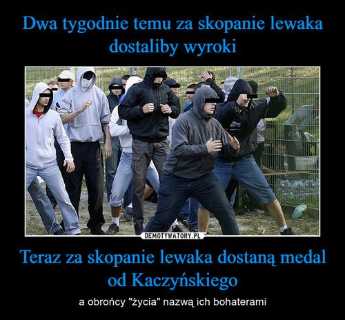 Dwa tygodnie temu za skopanie lewaka dostaliby wyroki Teraz za skopanie lewaka dostaną medal od Kaczyńskiego