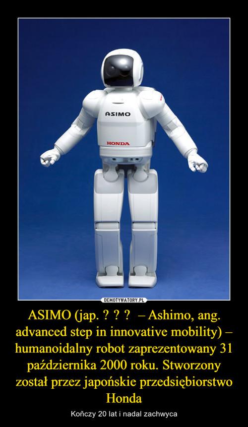 ASIMO (jap. アシモ – Ashimo, ang. advanced step in innovative mobility) – humanoidalny robot zaprezentowany 31 października 2000 roku. Stworzony został przez japońskie przedsiębiorstwo Honda