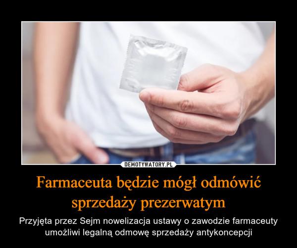 Farmaceuta będzie mógł odmówić sprzedaży prezerwatym – Przyjęta przez Sejm nowelizacja ustawy o zawodzie farmaceuty umożliwi legalną odmowę sprzedaży antykoncepcji
