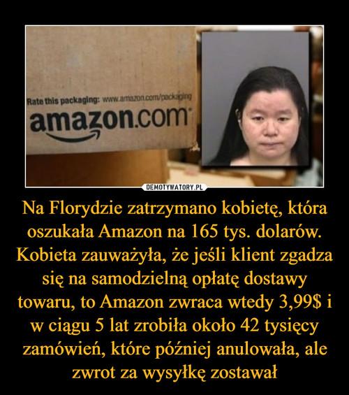 Na Florydzie zatrzymano kobietę, która oszukała Amazon na 165 tys. dolarów. Kobieta zauważyła, że jeśli klient zgadza się na samodzielną opłatę dostawy towaru, to Amazon zwraca wtedy 3,99$ i w ciągu 5 lat zrobiła około 42 tysięcy zamówień, które później anulowała, ale zwrot za wysyłkę zostawał