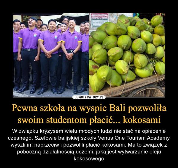 Pewna szkoła na wyspie Bali pozwoliła swoim studentom płacić... kokosami – W związku kryzysem wielu młodych ludzi nie stać na opłacenie czesnego. Szefowie balijskiej szkoły Venus One Tourism Academy wyszli im naprzeciw i pozwolili płacić kokosami. Ma to związek z poboczną działalnością uczelni, jaką jest wytwarzanie oleju kokosowego