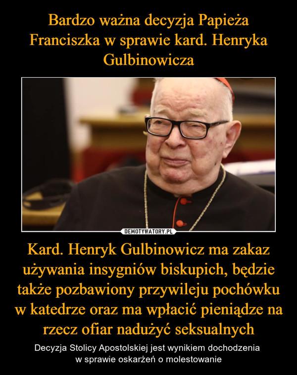 Kard. Henryk Gulbinowicz ma zakaz używania insygniów biskupich, będzie także pozbawiony przywileju pochówku w katedrze oraz ma wpłacić pieniądze na rzecz ofiar nadużyć seksualnych – Decyzja Stolicy Apostolskiej jest wynikiem dochodzenia w sprawie oskarżeń o molestowanie