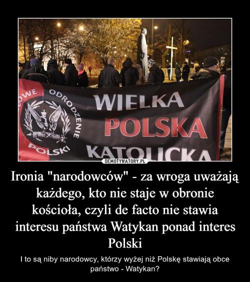 """Ironia """"narodowców"""" - za wroga uważają każdego, kto nie staje w obronie kościoła, czyli de facto nie stawia interesu państwa Watykan ponad interes Polski"""