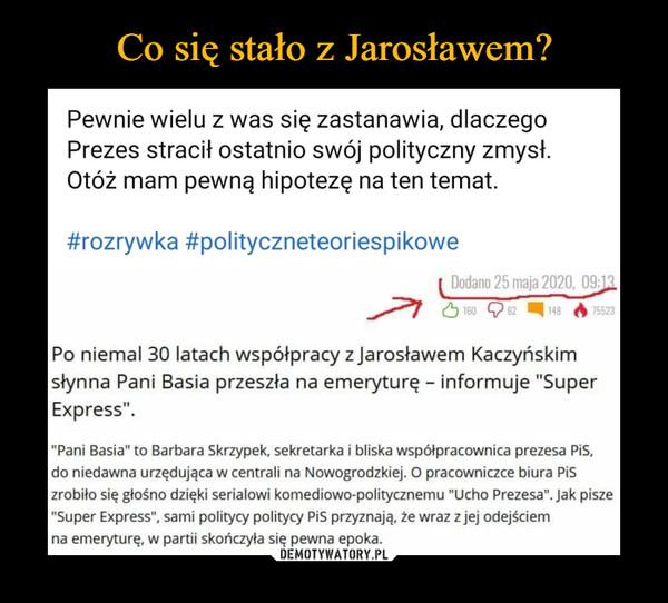 """–  Pewnie wielu z was się zastanawia, dlaczegoPrezes stracił ostatnio swój polityczny zmysł.Otóż mam pewną hipotezę na ten temat.#rozrywka #polityczneteoriespikoweDodano 25 maja 2020, 09:131606214875523Po niemal 30 latach współpracy z Jarosławem Kaczyńskimsłynna Pani Basia przeszła na emeryturę - informuje """"SuperExpress"""".""""Pani Basia"""" to Barbara Skrzypek, sekretarka i bliska współpracownica prezesa Pis,do niedawna urzędująca w centrali na Nowogrodzkiej. pracowniczce biura Piszrobiło się głośno dzięki serialowi komediowo-politycznemu """"Ucho Prezesa"""". Jak pisze""""Super Express"""", sami politycy politycy Pis przyznają, że wraz z jej odejściemna emeryturę, w partii skończyła się pewna epoka."""