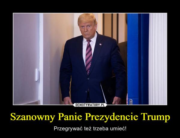 Szanowny Panie Prezydencie Trump – Przegrywać też trzeba umieć!