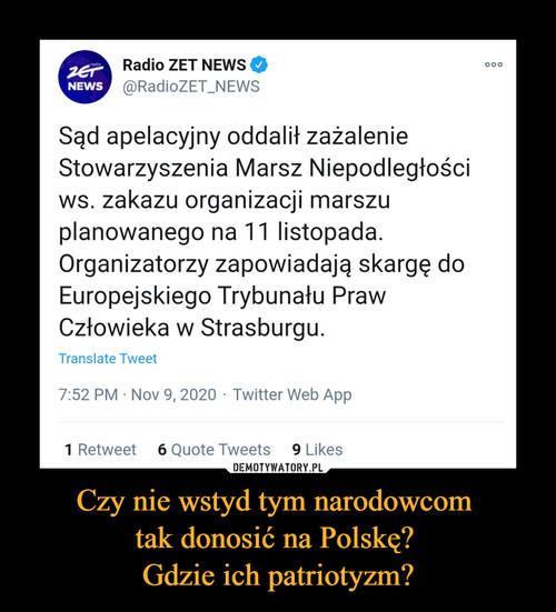 Czy nie wstyd tym narodowcom  tak donosić na Polskę?  Gdzie ich patriotyzm?