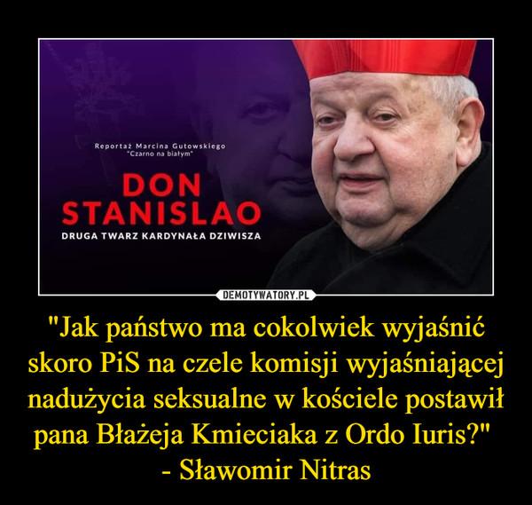 """""""Jak państwo ma cokolwiek wyjaśnić skoro PiS na czele komisji wyjaśniającej nadużycia seksualne w kościele postawił pana Błażeja Kmieciaka z Ordo Iuris?"""" - Sławomir Nitras –"""