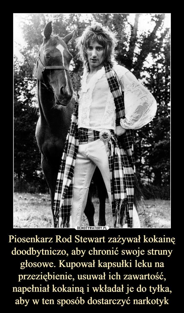 Piosenkarz Rod Stewart zażywał kokainę doodbytniczo, aby chronić swoje struny głosowe. Kupował kapsułki leku na przeziębienie, usuwał ich zawartość, napełniał kokainą i wkładał je do tyłka, aby w ten sposób dostarczyć narkotyk –