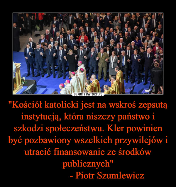 """""""Kościół katolicki jest na wskroś zepsutą instytucją, która niszczy państwo i szkodzi społeczeństwu. Kler powinien być pozbawiony wszelkich przywilejów i utracić finansowanie ze środków publicznych""""               - Piotr Szumlewicz –"""
