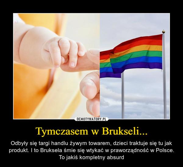 Tymczasem w Brukseli... – Odbyły się targi handlu żywym towarem, dzieci traktuje się tu jak produkt. I to Bruksela śmie się wtykać w praworządność w Polsce. To jakiś kompletny absurd