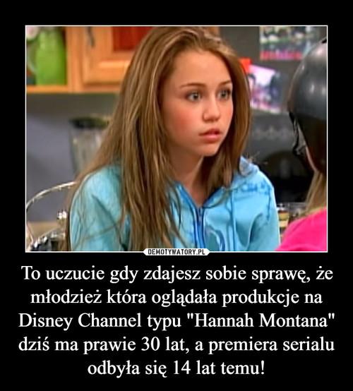 """To uczucie gdy zdajesz sobie sprawę, że młodzież która oglądała produkcje na Disney Channel typu """"Hannah Montana"""" dziś ma prawie 30 lat, a premiera serialu odbyła się 14 lat temu!"""