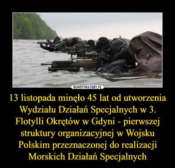 13 listopada minęło 45 lat od utworzenia Wydziału Działań Specjalnych w 3. Flotylli Okrętów w Gdyni - pierwszej struktury organizacyjnej w Wojsku Polskim przeznaczonej do realizacji Morskich Działań Specjalnych –