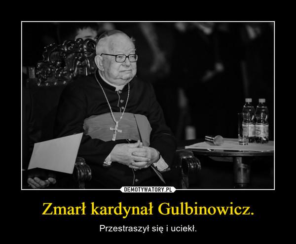 Zmarł kardynał Gulbinowicz. – Przestraszył się i uciekł.
