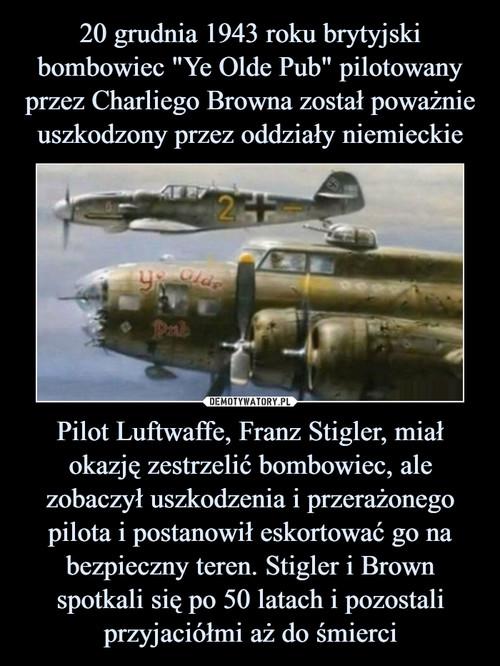 """20 grudnia 1943 roku brytyjski bombowiec """"Ye Olde Pub"""" pilotowany przez Charliego Browna został poważnie uszkodzony przez oddziały niemieckie Pilot Luftwaffe, Franz Stigler, miał okazję zestrzelić bombowiec, ale zobaczył uszkodzenia i przerażonego pilota i postanowił eskortować go na bezpieczny teren. Stigler i Brown spotkali się po 50 latach i pozostali przyjaciółmi aż do śmierci"""