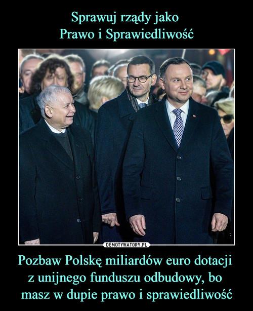 Sprawuj rządy jako  Prawo i Sprawiedliwość Pozbaw Polskę miliardów euro dotacji  z unijnego funduszu odbudowy, bo  masz w dupie prawo i sprawiedliwość