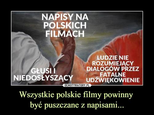Wszystkie polskie filmy powinny  być puszczane z napisami...