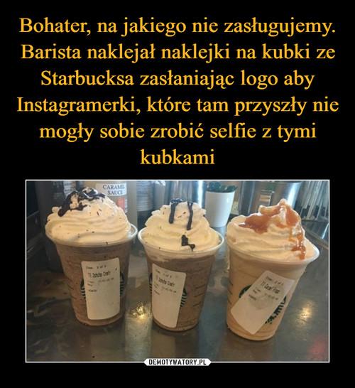 Bohater, na jakiego nie zasługujemy. Barista naklejał naklejki na kubki ze Starbucksa zasłaniając logo aby Instagramerki, które tam przyszły nie mogły sobie zrobić selfie z tymi kubkami