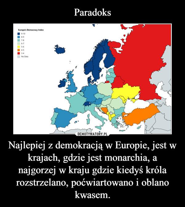 Najlepiej z demokracją w Europie, jest w krajach, gdzie jest monarchia, a najgorzej w kraju gdzie kiedyś króla rozstrzelano, poćwiartowano i oblano kwasem. –
