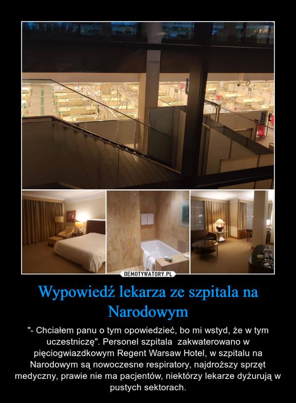 """Wypowiedź lekarza ze szpitala na Narodowym – """"- Chciałem panu o tym opowiedzieć, bo mi wstyd, że w tym uczestniczę"""". Personel szpitala  zakwaterowano w pięciogwiazdkowym Regent Warsaw Hotel, w szpitalu na Narodowym są nowoczesne respiratory, najdroższy sprzęt medyczny, prawie nie ma pacjentów, niektórzy lekarze dyżurują w pustych sektorach."""