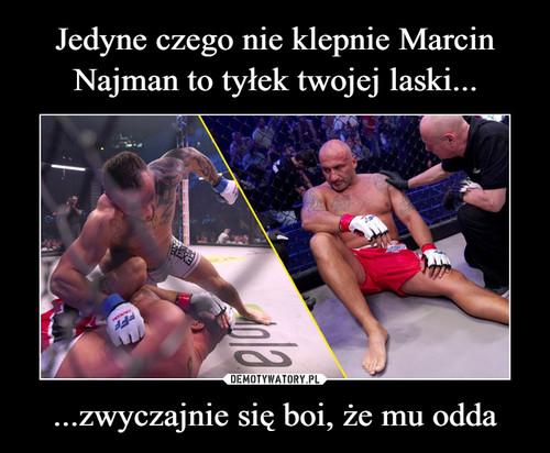 Jedyne czego nie klepnie Marcin Najman to tyłek twojej laski... ...zwyczajnie się boi, że mu odda
