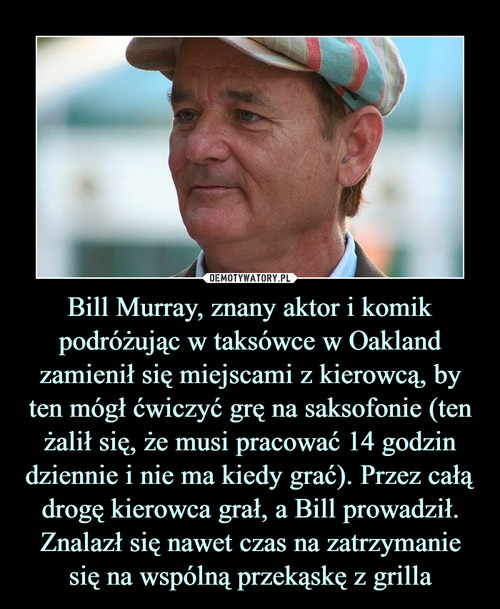 Bill Murray, znany aktor i komik podróżując w taksówce w Oakland zamienił się miejscami z kierowcą, by ten mógł ćwiczyć grę na saksofonie (ten żalił się, że musi pracować 14 godzin dziennie i nie ma kiedy grać). Przez całą drogę kierowca grał, a Bill prowadził. Znalazł się nawet czas na zatrzymanie się na wspólną przekąskę z grilla