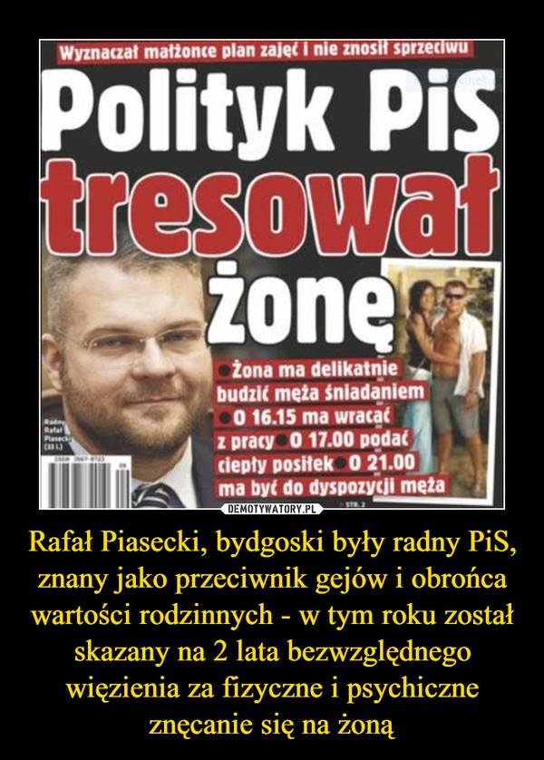 Rafał Piasecki, bydgoski były radny PiS, znany jako przeciwnik gejów i obrońca wartości rodzinnych - w tym roku został skazany na 2 lata bezwzględnego więzienia za fizyczne i psychiczne znęcanie się na żoną –