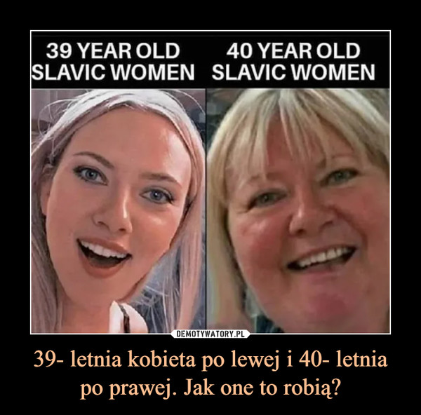39- letnia kobieta po lewej i 40- letniapo prawej. Jak one to robią? –