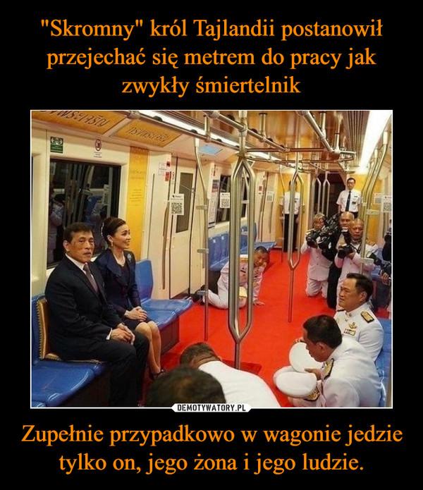 Zupełnie przypadkowo w wagonie jedzie tylko on, jego żona i jego ludzie. –