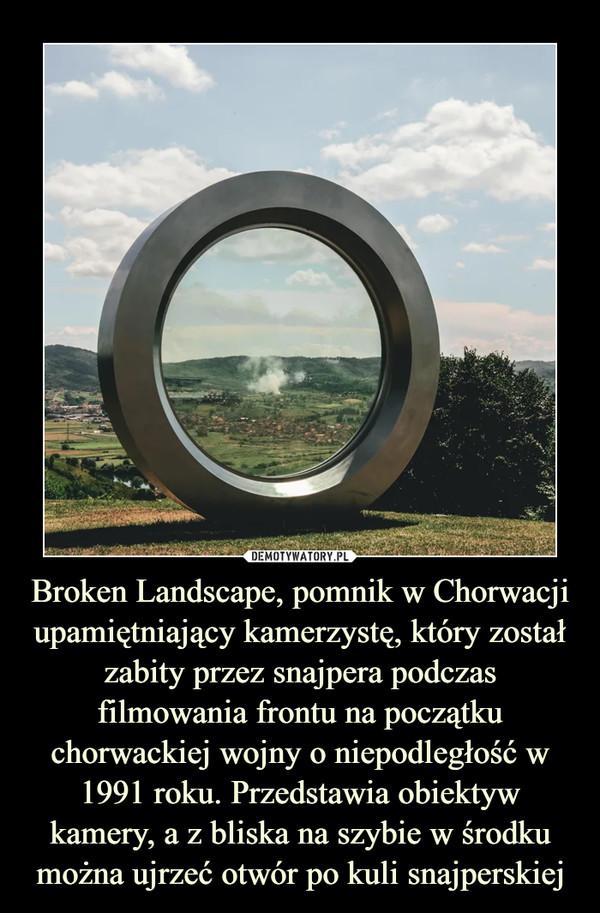 Broken Landscape, pomnik w Chorwacji upamiętniający kamerzystę, który został zabity przez snajpera podczas filmowania frontu na początku chorwackiej wojny o niepodległość w 1991 roku. Przedstawia obiektyw kamery, a z bliska na szybie w środku można ujrzeć otwór po kuli snajperskiej –