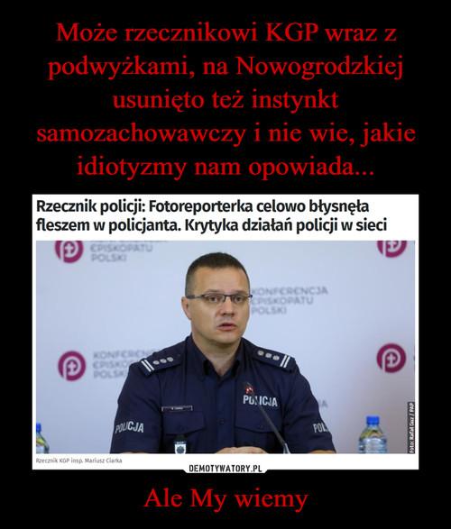 Może rzecznikowi KGP wraz z podwyżkami, na Nowogrodzkiej usunięto też instynkt samozachowawczy i nie wie, jakie idiotyzmy nam opowiada... Ale My wiemy