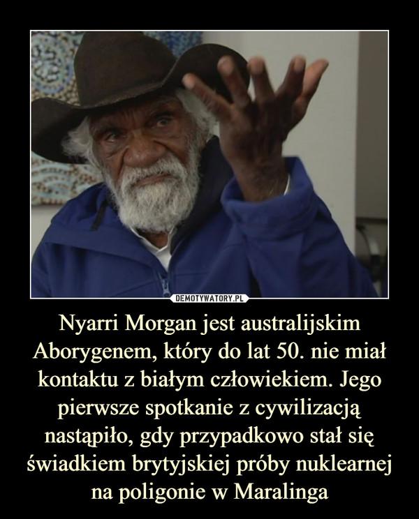 Nyarri Morgan jest australijskim Aborygenem, który do lat 50. nie miał kontaktu z białym człowiekiem. Jego pierwsze spotkanie z cywilizacją nastąpiło, gdy przypadkowo stał się świadkiem brytyjskiej próby nuklearnej na poligonie w Maralinga –