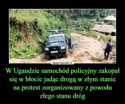 W Ugandzie samochód policyjny zakopał się w błocie jadąc drogą w złym stanie na protest zorganizowany z powodu złego stanu dróg