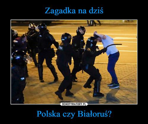 Zagadka na dziś Polska czy Białoruś?