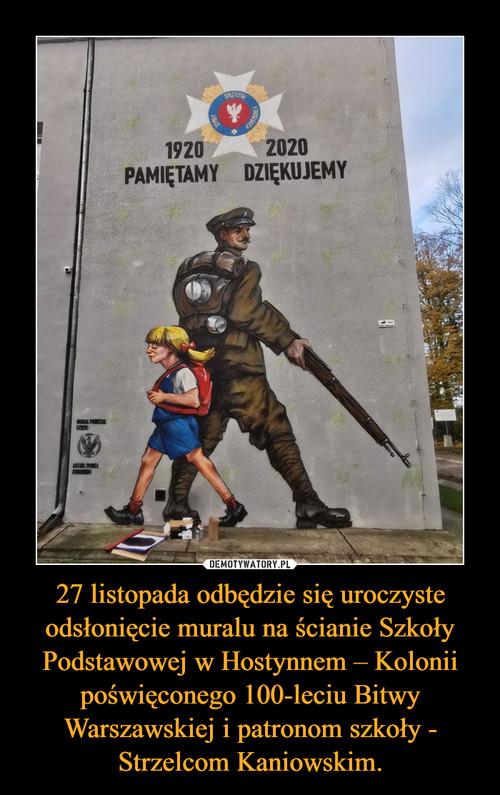 27 listopada odbędzie się uroczyste odsłonięcie muralu na ścianie Szkoły Podstawowej w Hostynnem – Kolonii poświęconego 100-leciu Bitwy Warszawskiej i patronom szkoły - Strzelcom Kaniowskim.