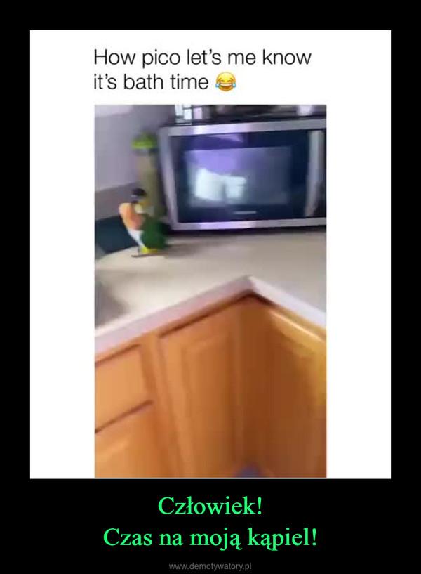 Człowiek!Czas na moją kąpiel! –