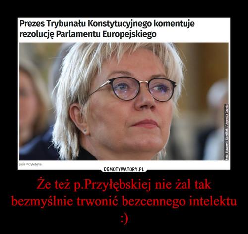 Że też p.Przyłębskiej nie żal tak bezmyślnie trwonić bezcennego intelektu :)