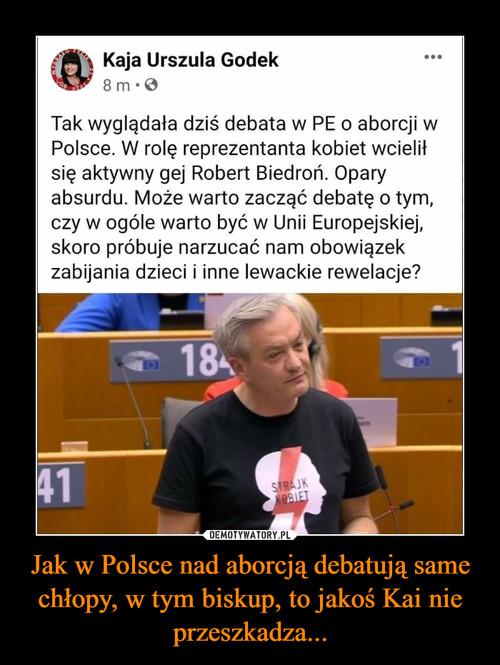 Jak w Polsce nad aborcją debatują same chłopy, w tym biskup, to jakoś Kai nie przeszkadza...