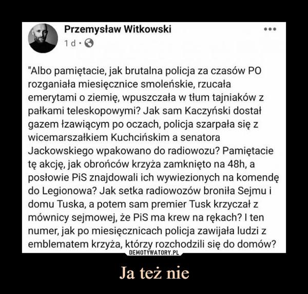 """Ja też nie –  """"Albo pamiętacie, jak brutalna policja za czasów PO rozganiała miesięcznice smoleńskie, rzucała emerytami o ziemię, wpuszczała w tłum tajniaków z pałkami teleskopowymi? Jak sam Kaczyński dostał gazem łzawiącym po oczach, policja szarpała się z wicemarszałkiem Kuchcińskim a senatora Jackowskiego wpakowano do radiowozu? Pamiętacie tę akcję, jak obrońców krzyża zamknięto na 48h, a posłowie PiS znajdowali ich wywiezionych na komendę do Legionowa? Jak setka radiowozów broniła Sejmu i domu Tuska, a potem sam premier Tusk krzyczał z mównicy sejmowej, że PiS ma krew na rękach? I ten numer, jak po miesięcznicach policja zawijała ludzi z emblematem krzyża, którzy rozchodzili się do domów?"""