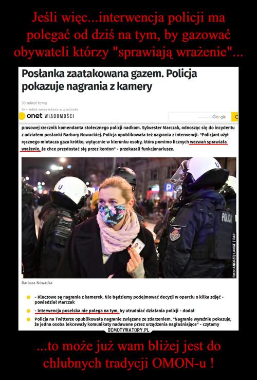 """Jeśli więc...interwencja policji ma polegać od dziś na tym, by gazować obywateli którzy """"sprawiają wrażenie""""... ...to może już wam bliżej jest do chlubnych tradycji OMON-u !"""