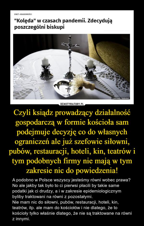 Czyli ksiądz prowadzący działalność gospodarczą w formie kościoła sam podejmuje decyzję co do własnych ograniczeń ale już szefowie siłowni, pubów, restauracji, hoteli, kin, teatrów i tym podobnych firmy nie mają w tym zakresie nic do powiedzenia! – A podobno w Polsce wszyscy jesteśmy równi wobec prawa? No ale jakby tak było to ci pierwsi płacili by takie same podatki jak ci drudzy, a i w zakresie epidemiologicznym byliby traktowani na równi z pozostałymi. Nie mam nic do siłowni, pubów, restauracji, hoteli, kin, teatrów, itp. ale mam do kościołów i nie dlatego, że to kościoły tylko właśnie dlatego, że nie są traktowane na równi z innymi.