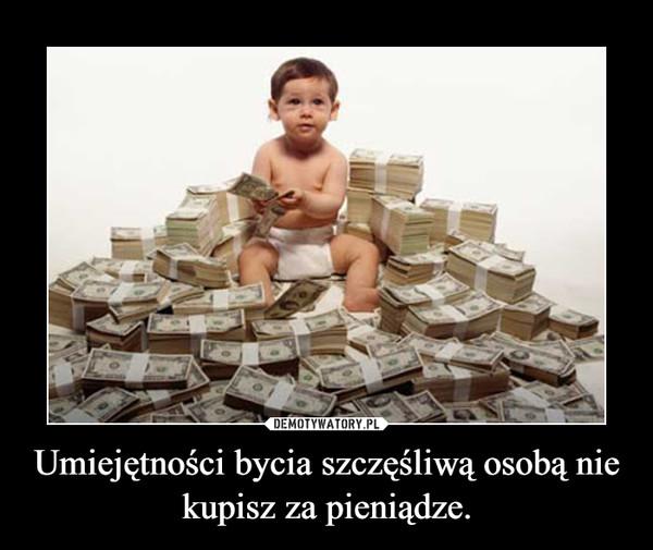 Umiejętności bycia szczęśliwą osobą nie kupisz za pieniądze. –