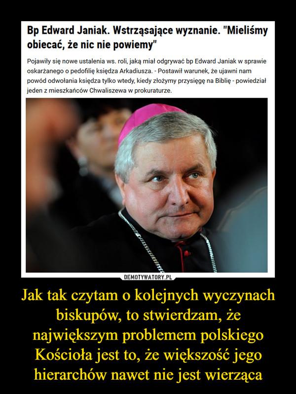 Jak tak czytam o kolejnych wyczynach biskupów, to stwierdzam, że największym problemem polskiego Kościoła jest to, że większość jego hierarchów nawet nie jest wierząca –